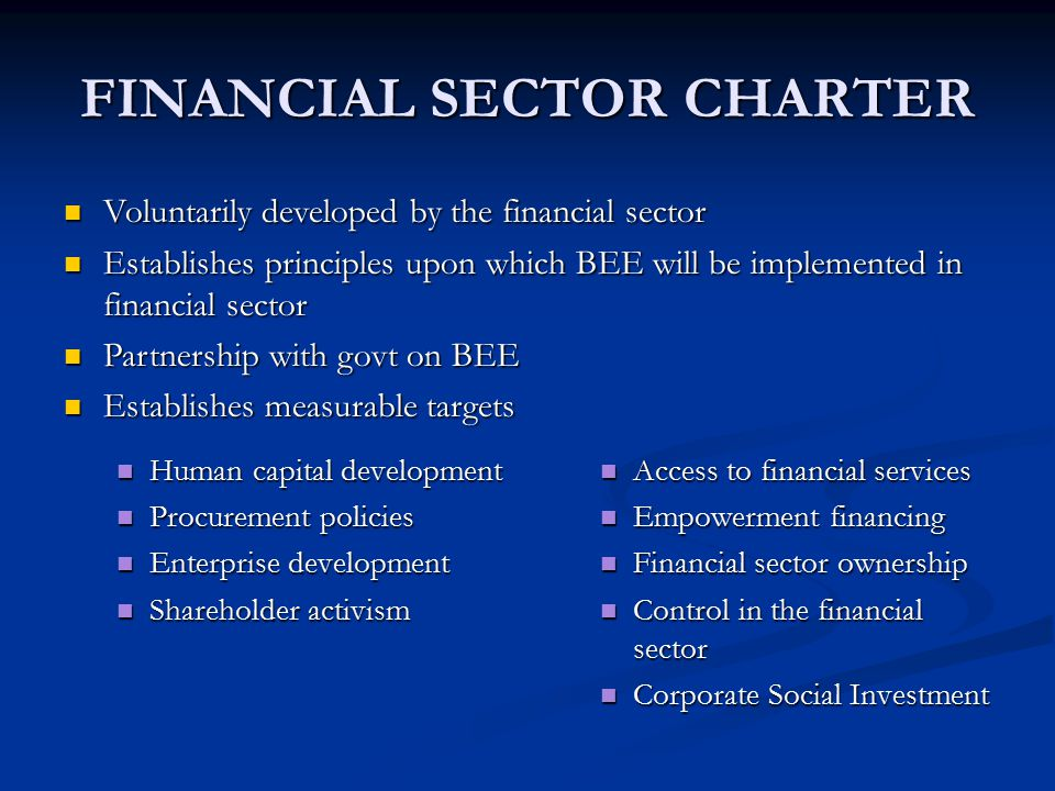 FINANCIAL SECTOR CHARTER Human capital development Human capital development Procurement policies Procurement policies Enterprise development Enterprise development Shareholder activism Shareholder activism Access to financial services Empowerment financing Financial sector ownership Control in the financial sector Corporate Social Investment Voluntarily developed by the financial sector Voluntarily developed by the financial sector Establishes principles upon which BEE will be implemented in financial sector Establishes principles upon which BEE will be implemented in financial sector Partnership with govt on BEE Partnership with govt on BEE Establishes measurable targets Establishes measurable targets