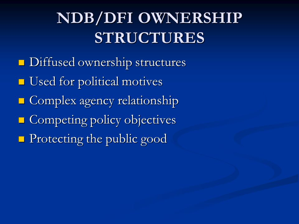 NDB/DFI OWNERSHIP STRUCTURES Diffused ownership structures Diffused ownership structures Used for political motives Used for political motives Complex agency relationship Complex agency relationship Competing policy objectives Competing policy objectives Protecting the public good Protecting the public good