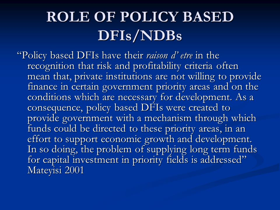 ROLE OF A DEV FIN SYSTEM A mechanism of identifying societal problems A mechanism of identifying societal problems Processes that assist in clearly articulating govt policy objectives Processes that assist in clearly articulating govt policy objectives Aid in meeting challenges faced by different sectors of the economy Aid in meeting challenges faced by different sectors of the economy Mobilising private and public resources Mobilising private and public resources Close the gap between first and second economies Close the gap between first and second economies