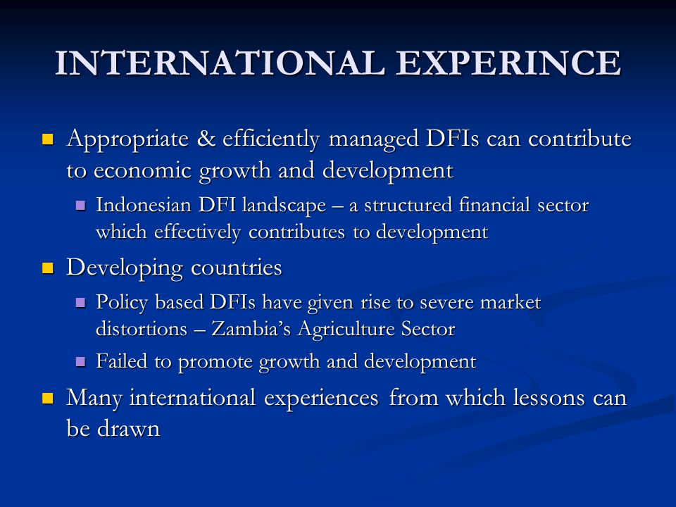 INTERNATIONAL EXPERINCE Appropriate & efficiently managed DFIs can contribute to economic growth and development Appropriate & efficiently managed DFIs can contribute to economic growth and development Indonesian DFI landscape – a structured financial sector which effectively contributes to development Indonesian DFI landscape – a structured financial sector which effectively contributes to development Developing countries Developing countries Policy based DFIs have given rise to severe market distortions – Zambia's Agriculture Sector Policy based DFIs have given rise to severe market distortions – Zambia's Agriculture Sector Failed to promote growth and development Failed to promote growth and development Many international experiences from which lessons can be drawn Many international experiences from which lessons can be drawn