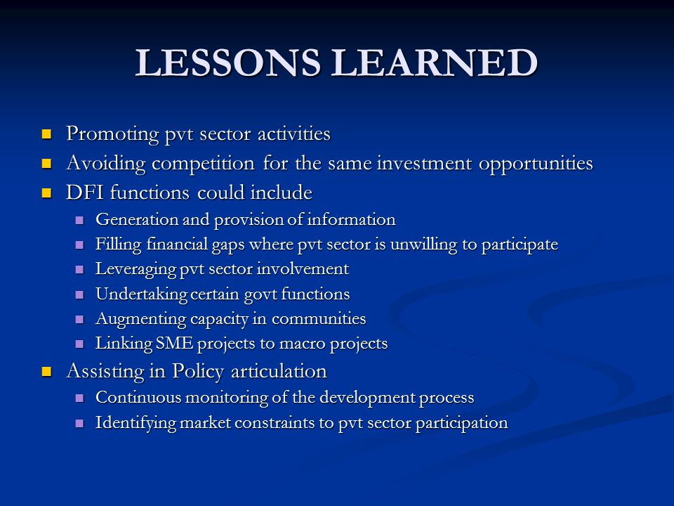 LESSONS LEARNED Promoting pvt sector activities Promoting pvt sector activities Avoiding competition for the same investment opportunities Avoiding competition for the same investment opportunities DFI functions could include DFI functions could include Generation and provision of information Generation and provision of information Filling financial gaps where pvt sector is unwilling to participate Filling financial gaps where pvt sector is unwilling to participate Leveraging pvt sector involvement Leveraging pvt sector involvement Undertaking certain govt functions Undertaking certain govt functions Augmenting capacity in communities Augmenting capacity in communities Linking SME projects to macro projects Linking SME projects to macro projects Assisting in Policy articulation Assisting in Policy articulation Continuous monitoring of the development process Continuous monitoring of the development process Identifying market constraints to pvt sector participation Identifying market constraints to pvt sector participation