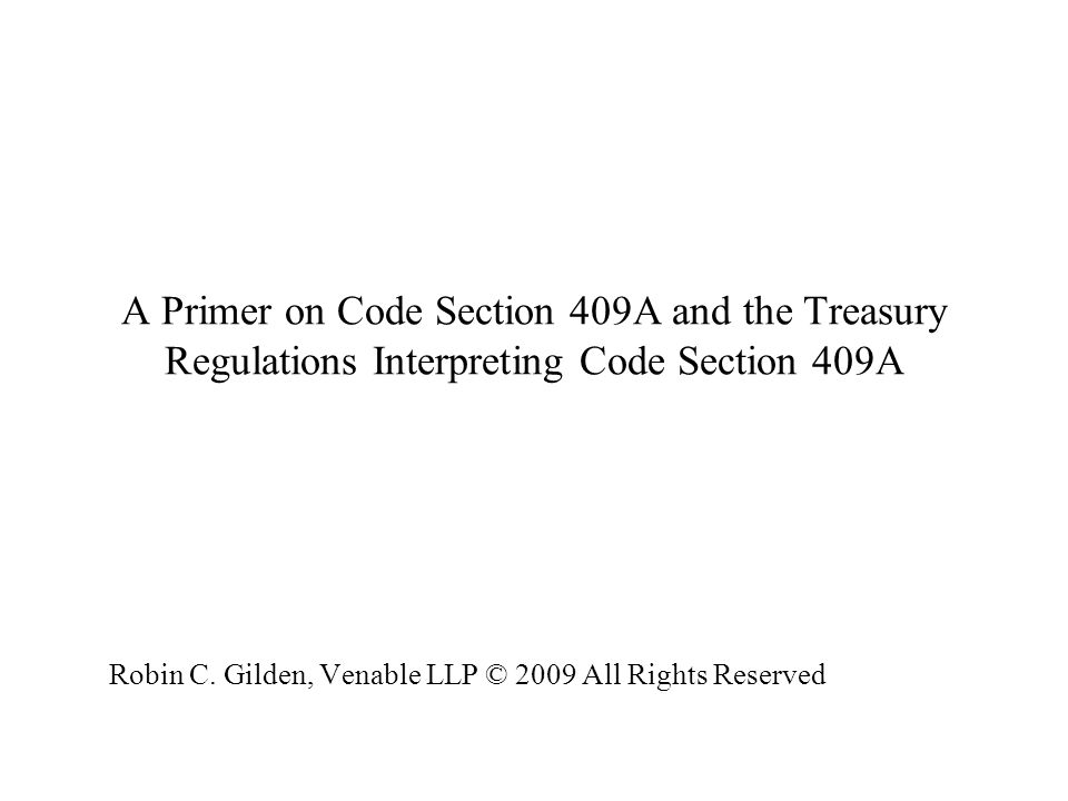 A Primer on Code Section 409A and the Treasury Regulations Interpreting Code Section 409A Robin C. Gilden, Venable LLP © 2009 All Rights Reserved Robi
