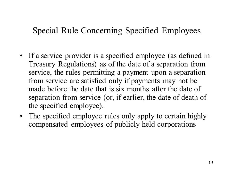15 Special Rule Concerning Specified Employees If a service provider is a specified employee (as defined in Treasury Regulations) as of the date of a
