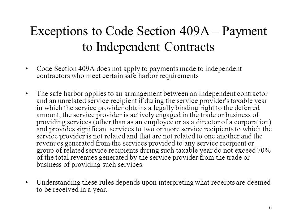 6 Exceptions to Code Section 409A – Payment to Independent Contracts Code Section 409A does not apply to payments made to independent contractors who