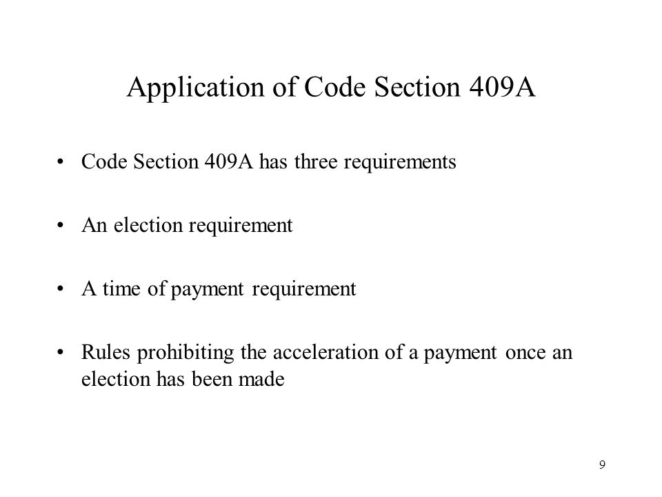 9 Application of Code Section 409A Code Section 409A has three requirements An election requirement A time of payment requirement Rules prohibiting th