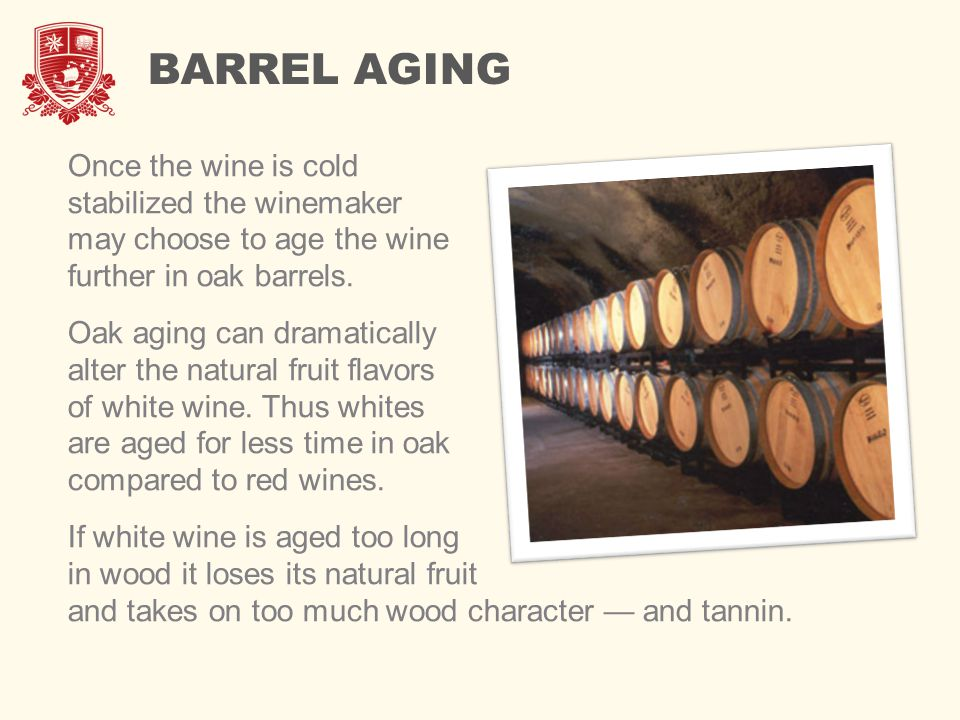 BARREL AGING Once the wine is cold stabilized the winemaker may choose to age the wine further in oak barrels. Oak aging can dramatically alter the na
