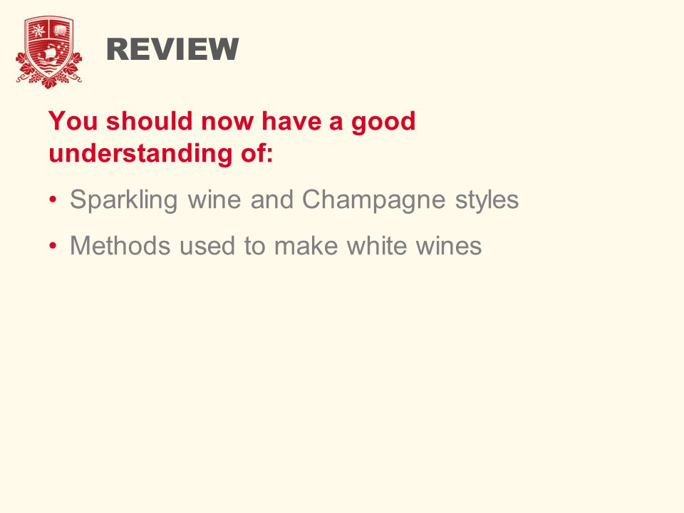 REVIEW You should now have a good understanding of: Sparkling wine and Champagne styles Methods used to make white wines