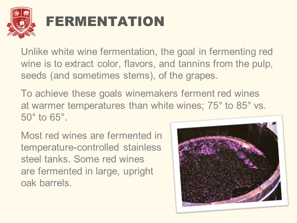 FERMENTATION Unlike white wine fermentation, the goal in fermenting red wine is to extract color, flavors, and tannins from the pulp, seeds (and somet