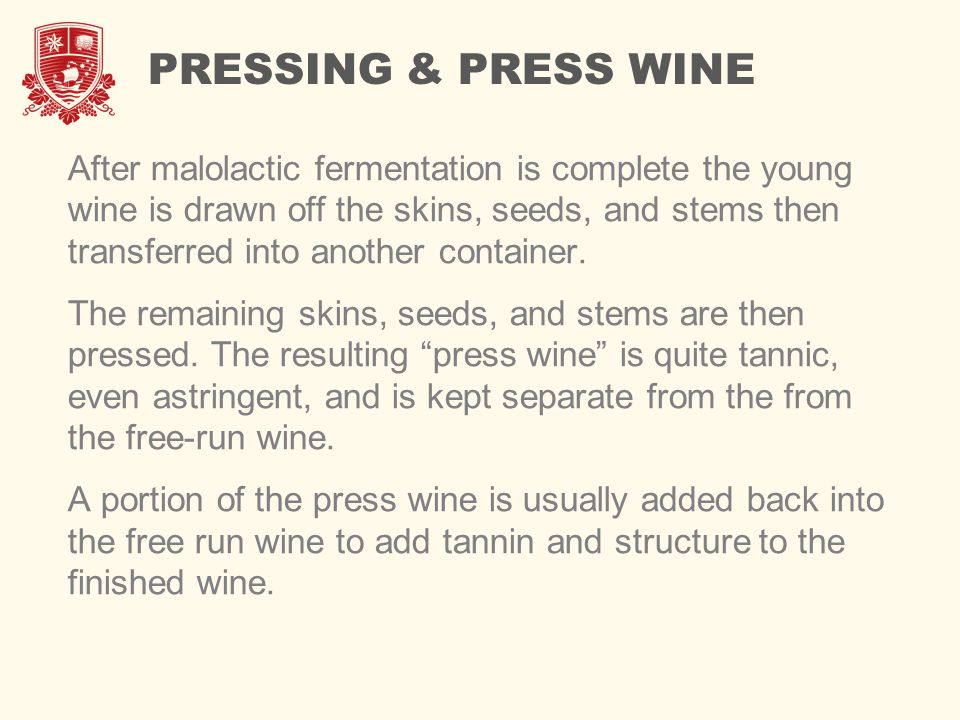 PRESSING & PRESS WINE After malolactic fermentation is complete the young wine is drawn off the skins, seeds, and stems then transferred into another