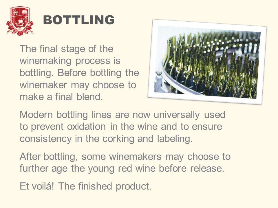 BOTTLING The final stage of the winemaking process is bottling. Before bottling the winemaker may choose to make a final blend. Modern bottling lines
