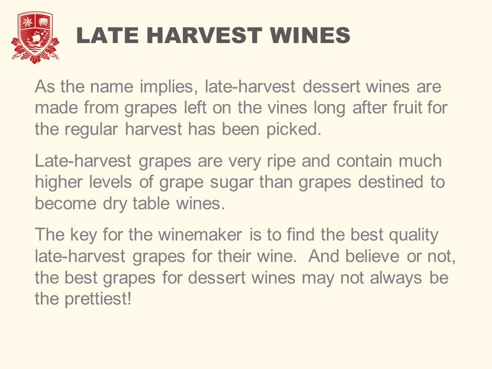 LATE HARVEST WINES As the name implies, late-harvest dessert wines are made from grapes left on the vines long after fruit for the regular harvest has