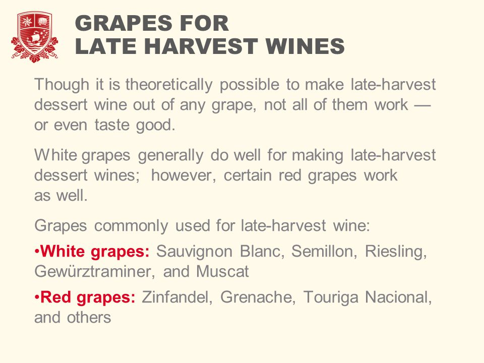 GRAPES FOR LATE HARVEST WINES Though it is theoretically possible to make late-harvest dessert wine out of any grape, not all of them work — or even t