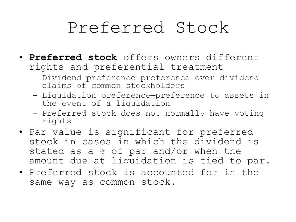 Preferred Stock Preferred stock offers owners different rights and preferential treatment –Dividend preference—preference over dividend claims of common stockholders –Liquidation preference—preference to assets in the event of a liquidation –Preferred stock does not normally have voting rights Par value is significant for preferred stock in cases in which the dividend is stated as a % of par and/or when the amount due at liquidation is tied to par.