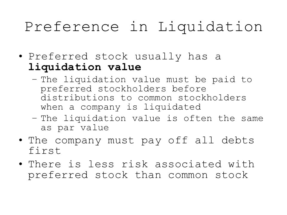 Preference in Liquidation Preferred stock usually has a liquidation value –The liquidation value must be paid to preferred stockholders before distributions to common stockholders when a company is liquidated –The liquidation value is often the same as par value The company must pay off all debts first There is less risk associated with preferred stock than common stock