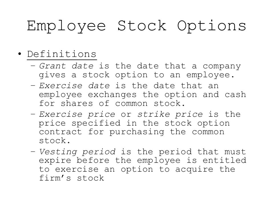 Employee Stock Options Definitions –Grant date is the date that a company gives a stock option to an employee. –Exercise date is the date that an empl