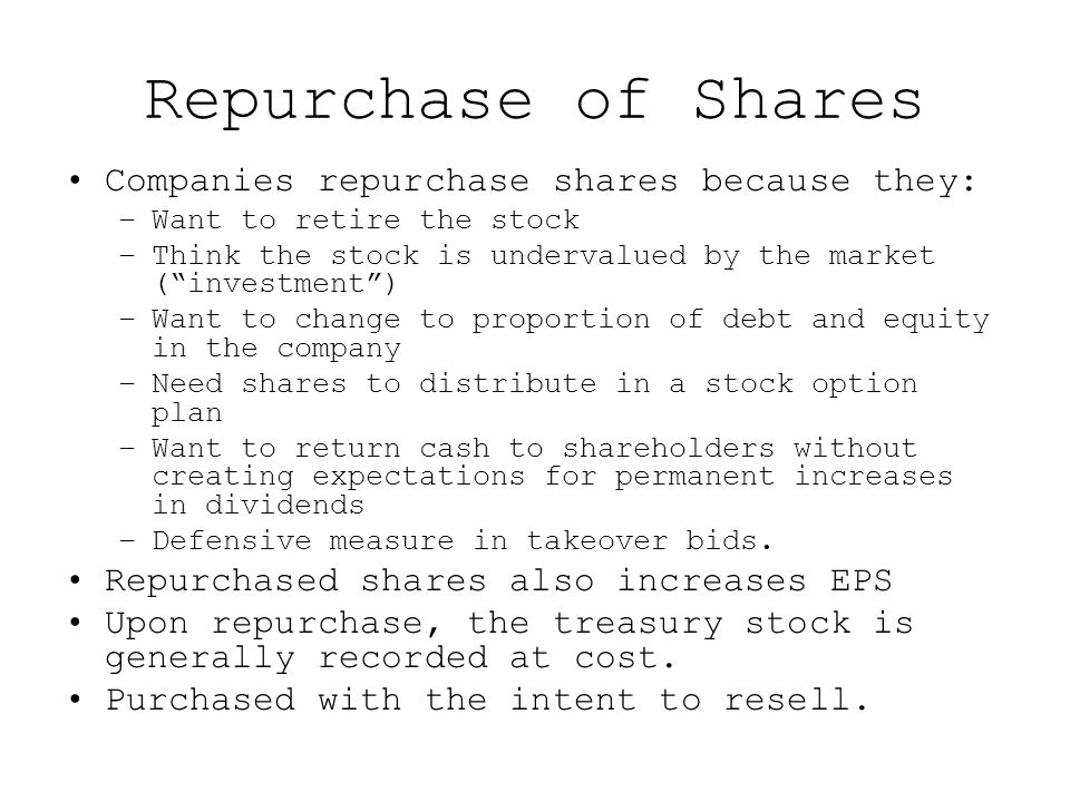 Repurchase of Shares Companies repurchase shares because they: –Want to retire the stock –Think the stock is undervalued by the market ( investment ) –Want to change to proportion of debt and equity in the company –Need shares to distribute in a stock option plan –Want to return cash to shareholders without creating expectations for permanent increases in dividends –Defensive measure in takeover bids.