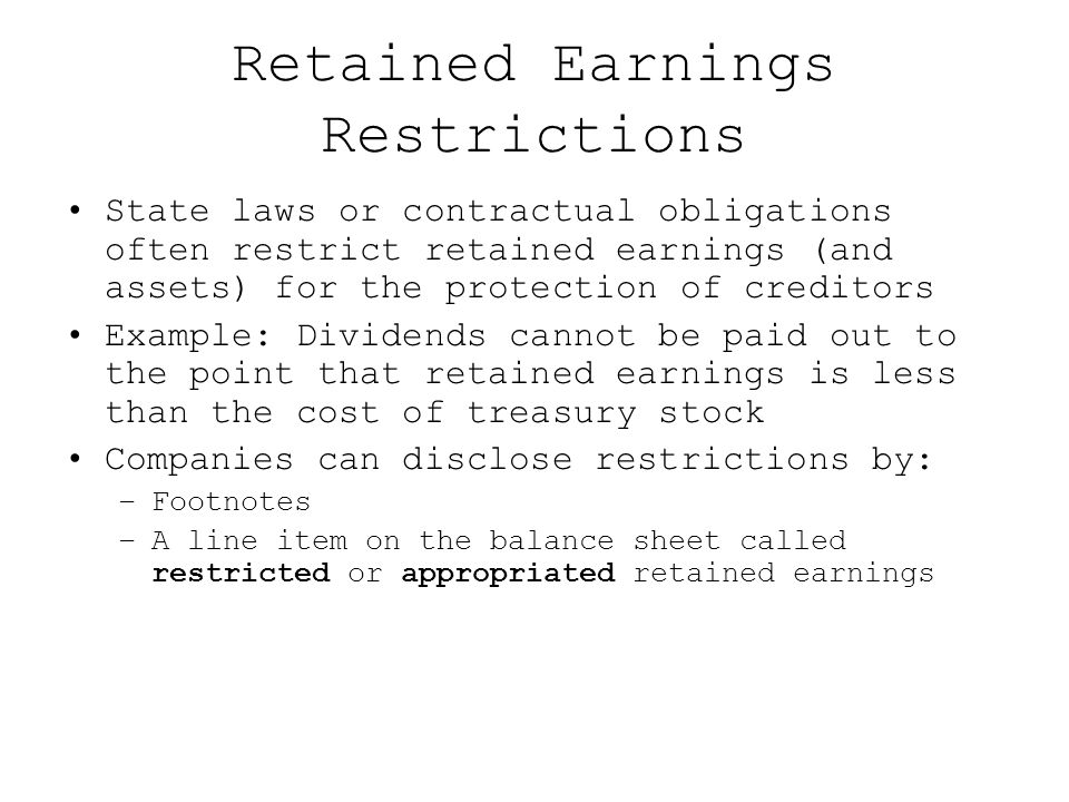 Retained Earnings Restrictions State laws or contractual obligations often restrict retained earnings (and assets) for the protection of creditors Exa