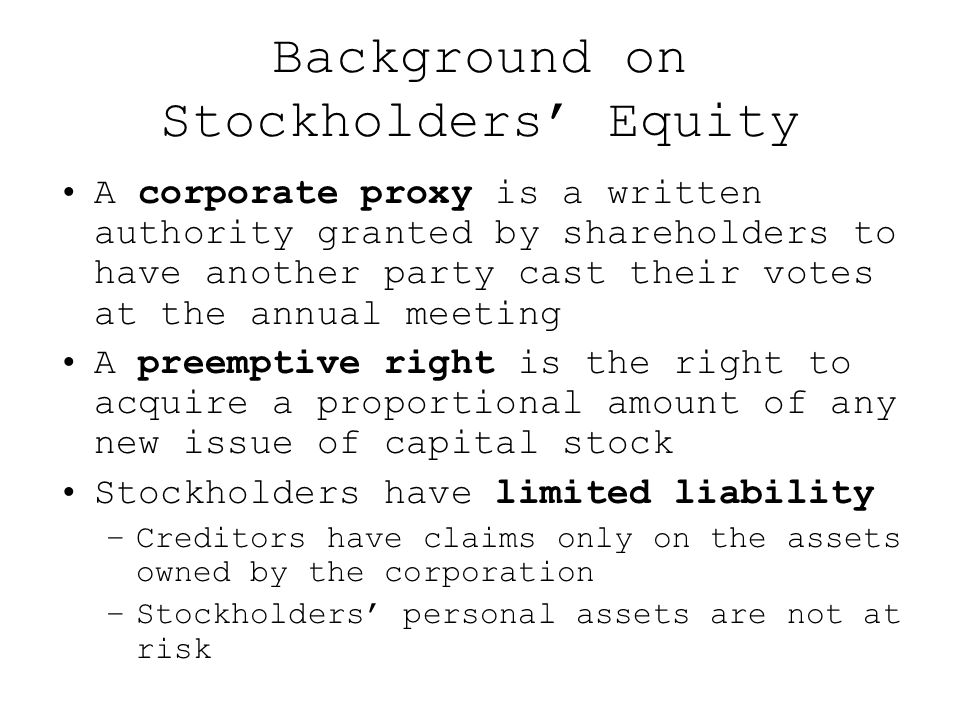 Background on Stockholders' Equity A corporate proxy is a written authority granted by shareholders to have another party cast their votes at the annual meeting A preemptive right is the right to acquire a proportional amount of any new issue of capital stock Stockholders have limited liability –Creditors have claims only on the assets owned by the corporation –Stockholders' personal assets are not at risk