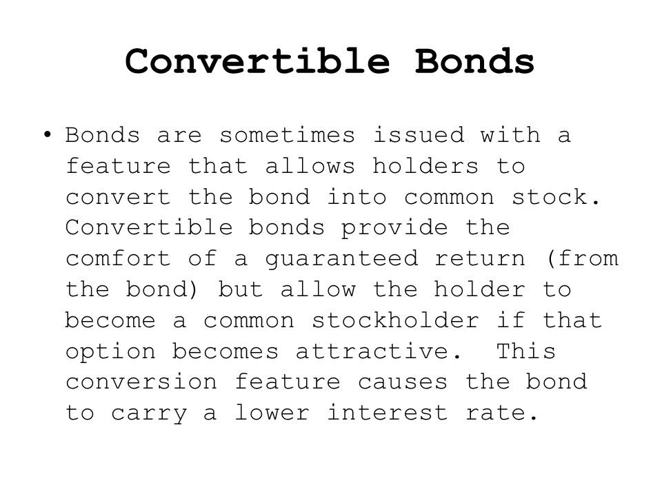 Convertible Bonds Bonds are sometimes issued with a feature that allows holders to convert the bond into common stock.