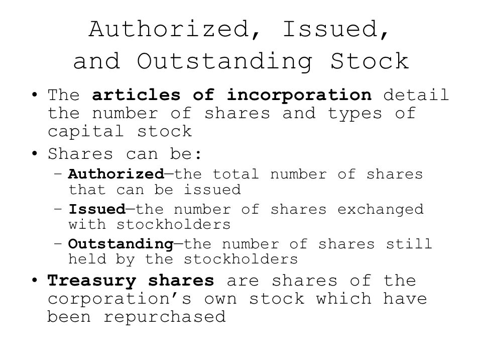 Authorized, Issued, and Outstanding Stock The articles of incorporation detail the number of shares and types of capital stock Shares can be: –Authorized—the total number of shares that can be issued –Issued—the number of shares exchanged with stockholders –Outstanding—the number of shares still held by the stockholders Treasury shares are shares of the corporation's own stock which have been repurchased