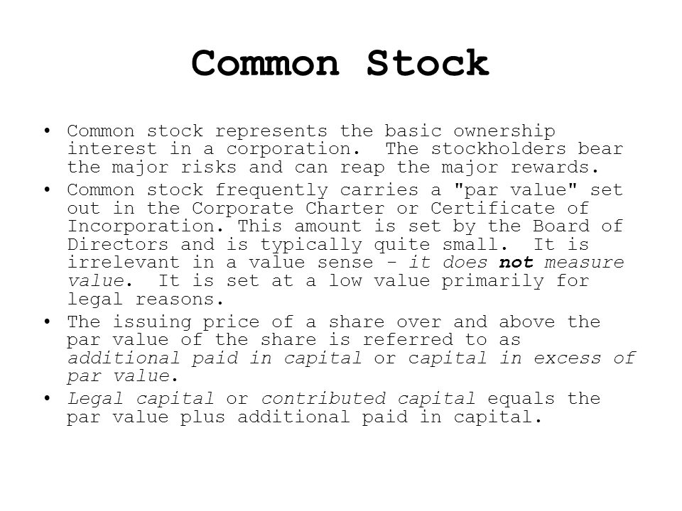 Common Stock Common stock represents the basic ownership interest in a corporation. The stockholders bear the major risks and can reap the major rewar