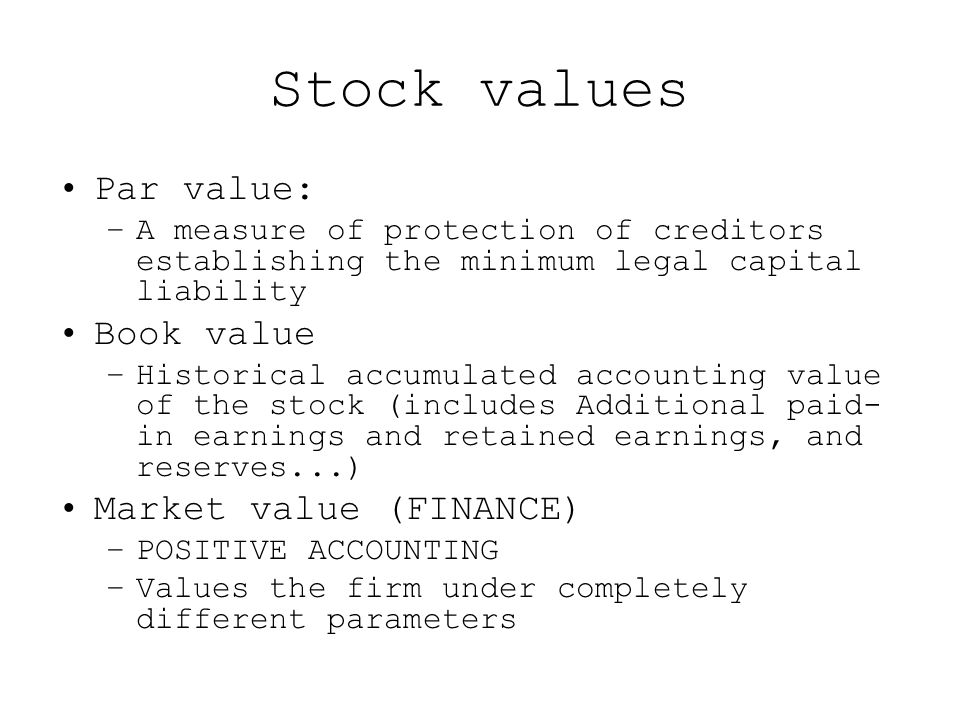 Stock values Par value: –A measure of protection of creditors establishing the minimum legal capital liability Book value –Historical accumulated accounting value of the stock (includes Additional paid- in earnings and retained earnings, and reserves...) Market value (FINANCE) –POSITIVE ACCOUNTING –Values the firm under completely different parameters