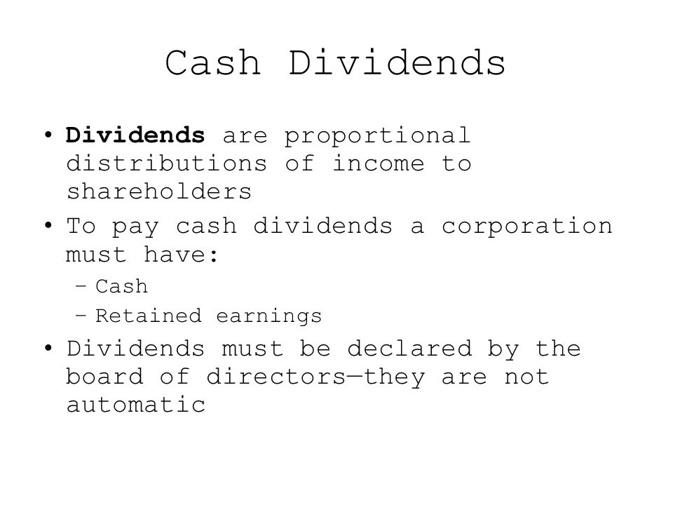 Cash Dividends Dividends are proportional distributions of income to shareholders To pay cash dividends a corporation must have: –Cash –Retained earnings Dividends must be declared by the board of directors—they are not automatic