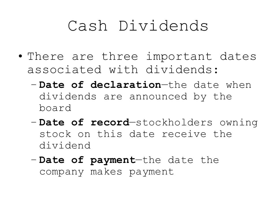 Cash Dividends There are three important dates associated with dividends: –Date of declaration—the date when dividends are announced by the board –Date of record—stockholders owning stock on this date receive the dividend –Date of payment—the date the company makes payment