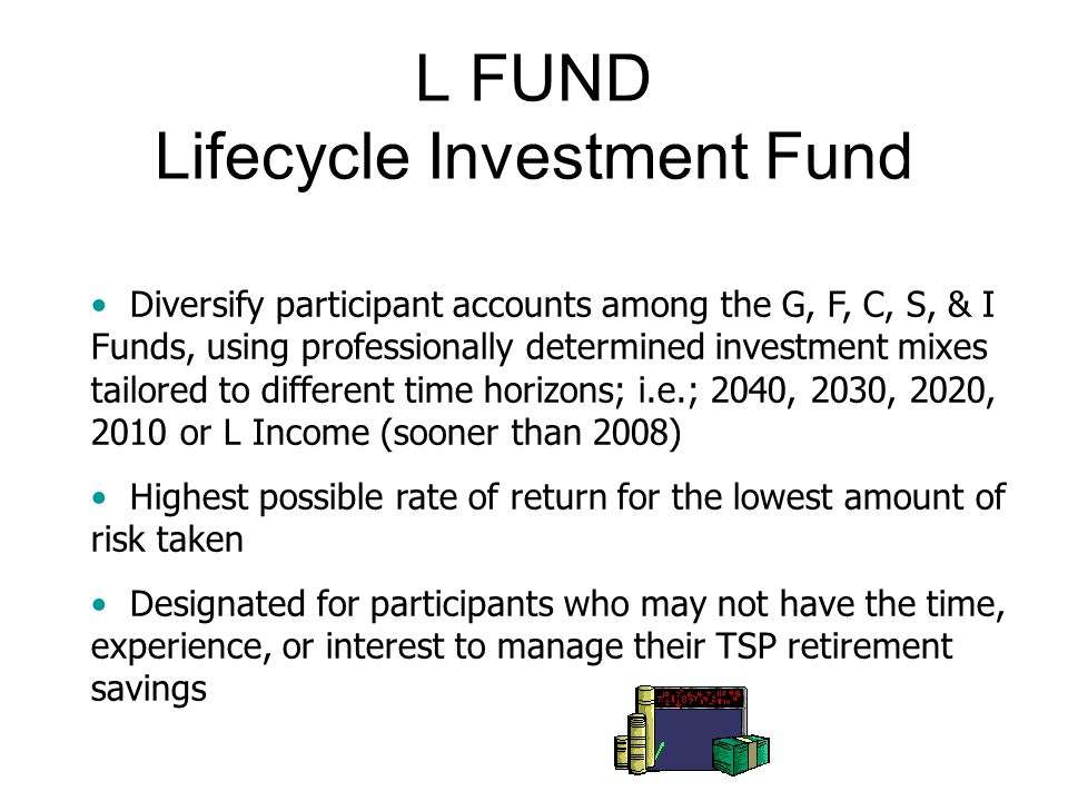 L FUND Lifecycle Investment Fund Diversify participant accounts among the G, F, C, S, & I Funds, using professionally determined investment mixes tailored to different time horizons; i.e.; 2040, 2030, 2020, 2010 or L Income (sooner than 2008) Highest possible rate of return for the lowest amount of risk taken Designated for participants who may not have the time, experience, or interest to manage their TSP retirement savings