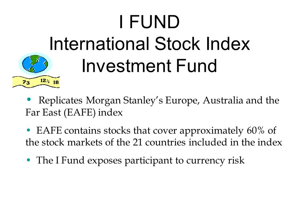 I FUND International Stock Index Investment Fund Replicates Morgan Stanley's Europe, Australia and the Far East (EAFE) index EAFE contains stocks that cover approximately 60% of the stock markets of the 21 countries included in the index The I Fund exposes participant to currency risk
