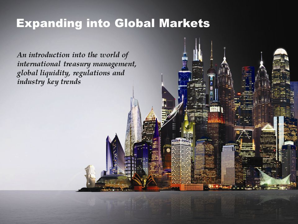 1 An introduction into the world of international treasury management, global liquidity, regulations and industry key trends Expanding into Global Mar