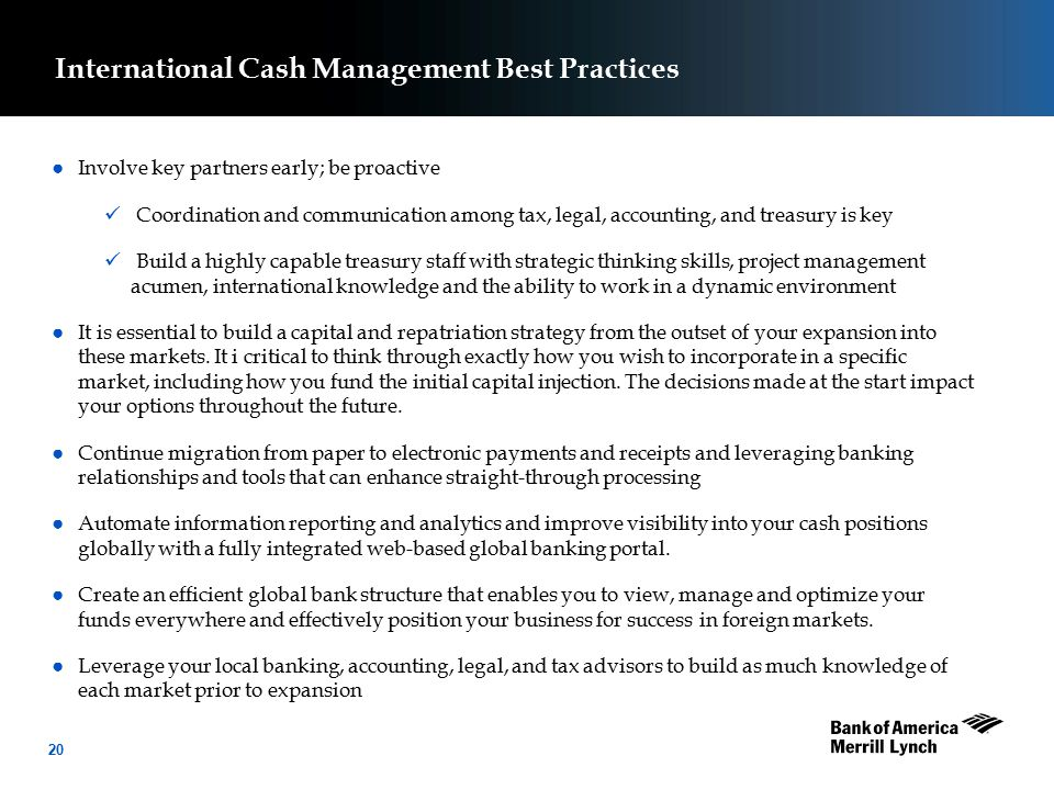 20 International Cash Management Best Practices ● Involve key partners early; be proactive Coordination and communication among tax, legal, accounting