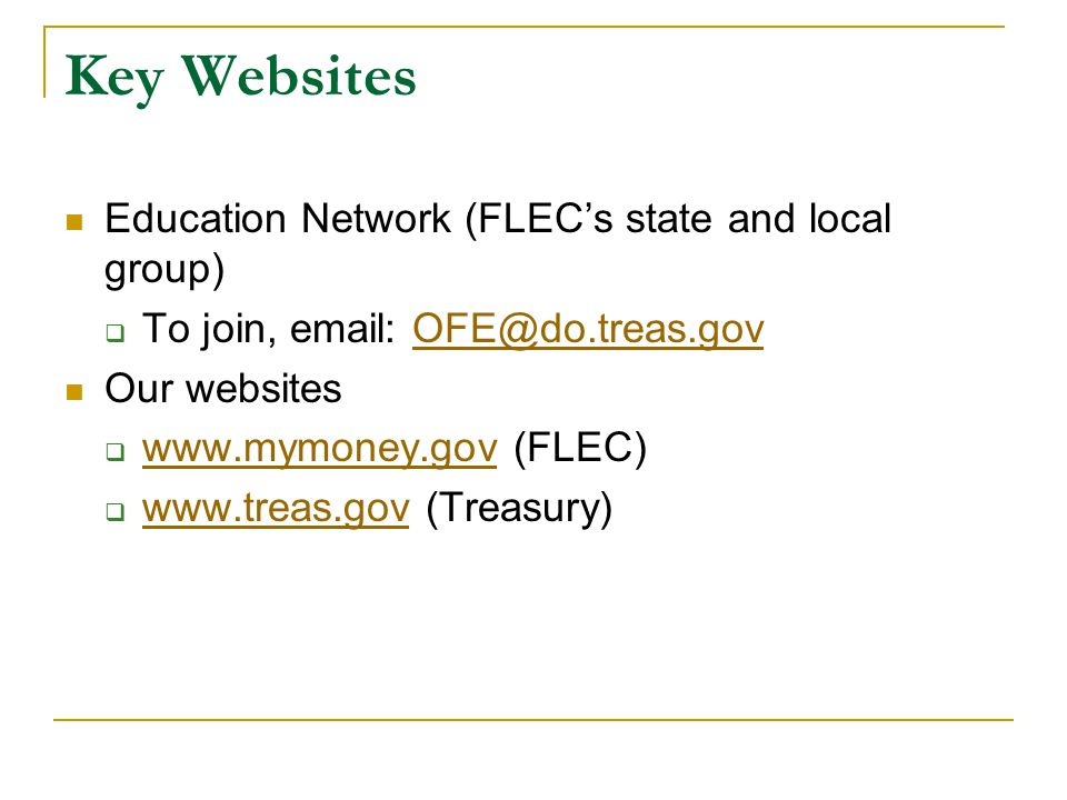 Key Websites Education Network (FLEC's state and local group)  To join, email: OFE@do.treas.govOFE@do.treas.gov Our websites  www.mymoney.gov (FLEC) www.mymoney.gov  www.treas.gov (Treasury) www.treas.gov