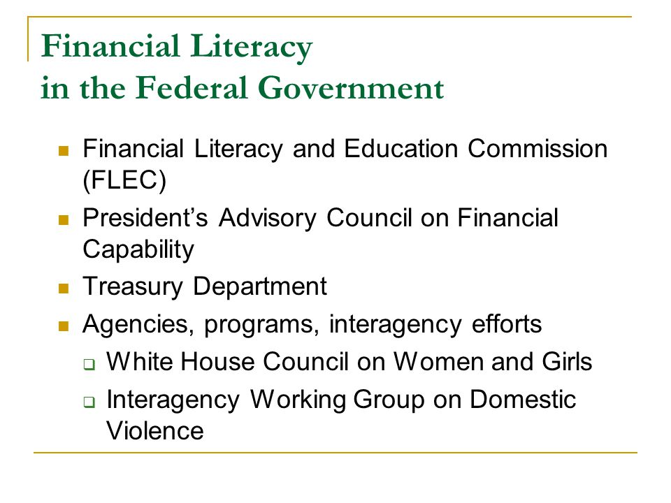 Financial Literacy in the Federal Government Financial Literacy and Education Commission (FLEC) President's Advisory Council on Financial Capability Treasury Department Agencies, programs, interagency efforts  White House Council on Women and Girls  Interagency Working Group on Domestic Violence