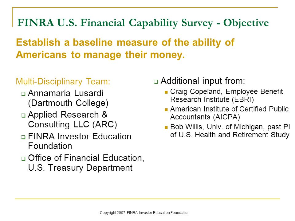 FINRA U.S. Financial Capability Survey - Objective  Annamaria Lusardi (Dartmouth College)  Applied Research & Consulting LLC (ARC)  FINRA Investor