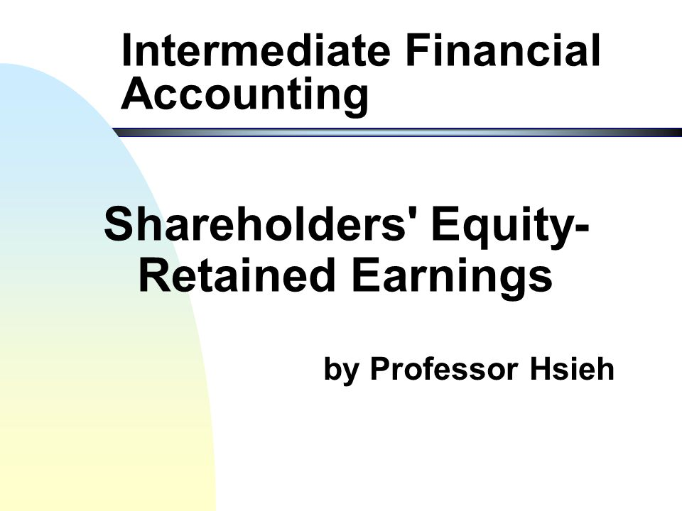 by Professor Hsieh Intermediate Financial Accounting Shareholders Equity- Retained Earnings