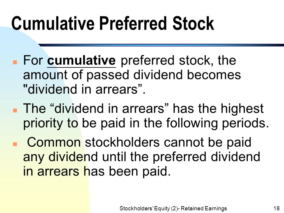 Stockholders' Equity (2)- Retained Earnings17 Preferred Stock Characteristics (contd.) n If a corporation fails to declare a dividend, or declares a d