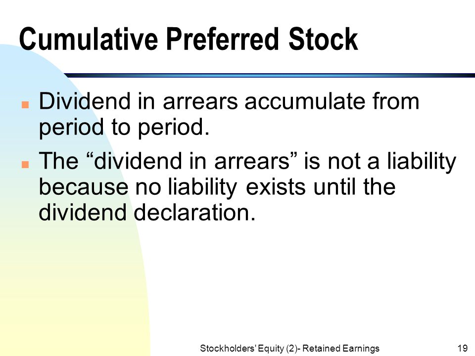 Stockholders' Equity (2)- Retained Earnings18 Cumulative Preferred Stock n For cumulative preferred stock, the amount of passed dividend becomes