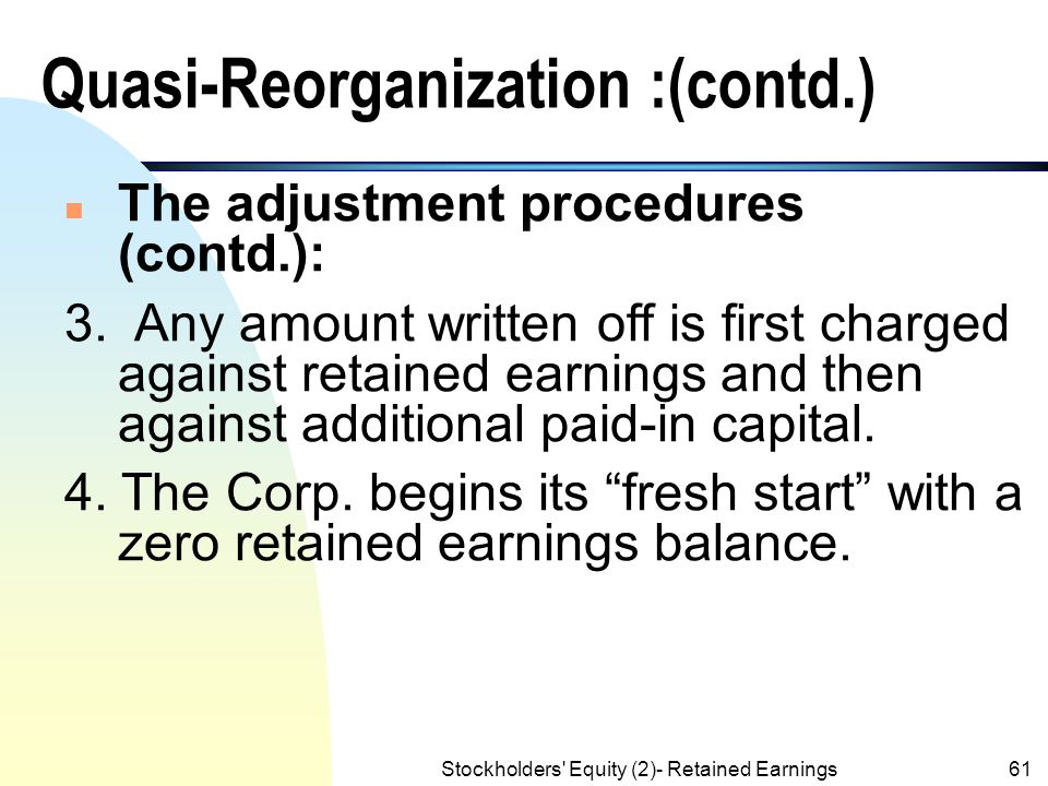 Stockholders' Equity (2)- Retained Earnings60 Quasi-Reorganization :(contd.) n The adjustment procedures are: 1. The Corp. reports to the stockholders