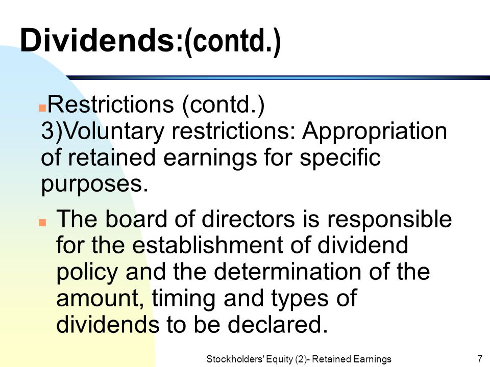 Dividends (contd.)  Restrictions of retained earnings include:  1) Legal restrictions: Many states require a corporation to restrict the cost of tre