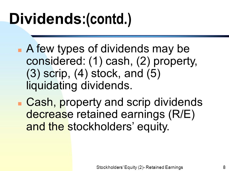 Stockholders Equity (2)- Retained Earnings8 Dividends :(contd.) n A few types of dividends may be considered: (1) cash, (2) property, (3) scrip, (4) stock, and (5) liquidating dividends.