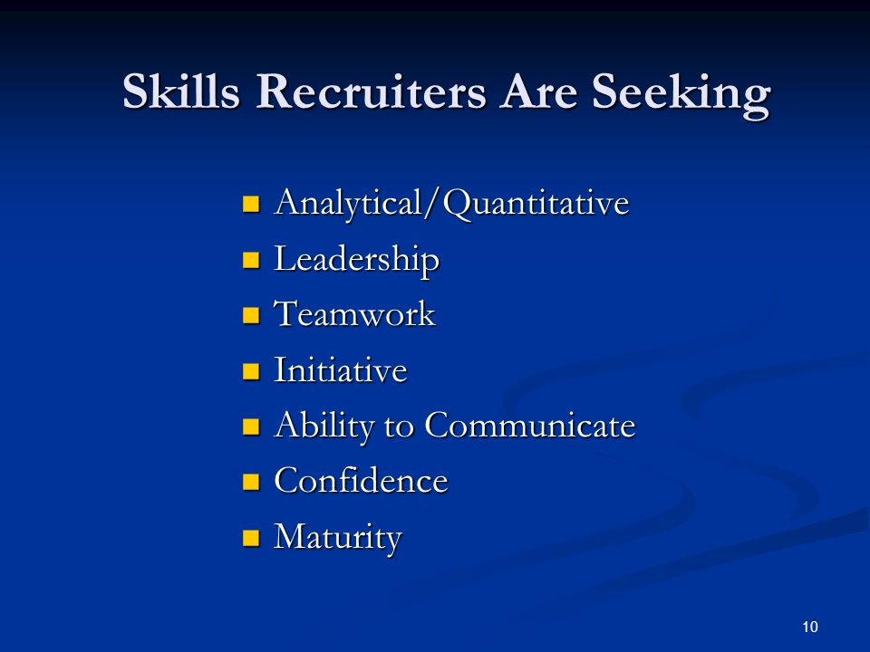 10 Skills Recruiters Are Seeking Analytical/Quantitative Analytical/Quantitative Leadership Leadership Teamwork Teamwork Initiative Initiative Ability to Communicate Ability to Communicate Confidence Confidence Maturity Maturity