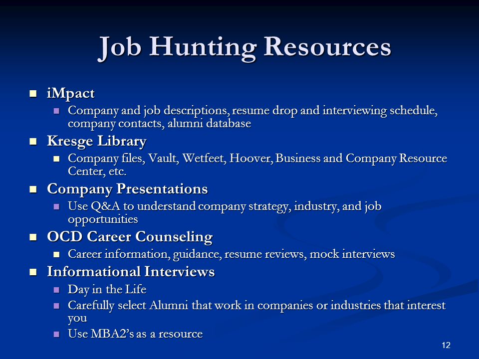 12 Job Hunting Resources iMpact iMpact Company and job descriptions, resume drop and interviewing schedule, company contacts, alumni database Company and job descriptions, resume drop and interviewing schedule, company contacts, alumni database Kresge Library Kresge Library Company files, Vault, Wetfeet, Hoover, Business and Company Resource Center, etc.