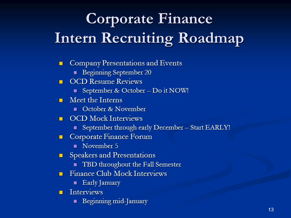 13 Corporate Finance Intern Recruiting Roadmap Company Presentations and Events Company Presentations and Events Beginning September 20 Beginning September 20 OCD Resume Reviews OCD Resume Reviews September & October – Do it NOW.