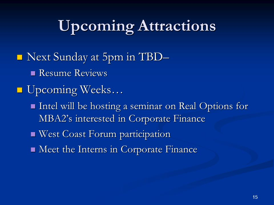 15 Upcoming Attractions Next Sunday at 5pm in TBD– Next Sunday at 5pm in TBD– Resume Reviews Resume Reviews Upcoming Weeks… Upcoming Weeks… Intel will be hosting a seminar on Real Options for MBA2's interested in Corporate Finance Intel will be hosting a seminar on Real Options for MBA2's interested in Corporate Finance West Coast Forum participation West Coast Forum participation Meet the Interns in Corporate Finance Meet the Interns in Corporate Finance
