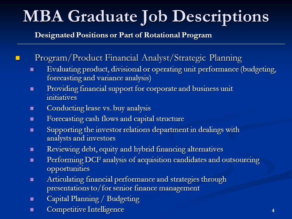 5 MBA Graduate Job Descriptions Designated Positions or Part of Rotational Program Financial Reporting Financial Reporting Monthly financial reports, budgeting and analysis Monthly financial reports, budgeting and analysis Strategic Pricing Strategic Pricing Supporting the marketing organization with pricing analysis for new programs/products Supporting the marketing organization with pricing analysis for new programs/products Corporate Development Corporate Development Merger, acquisition and minority investment analysis Merger, acquisition and minority investment analysis Treasury Treasury Global Cash Management Global Cash Management Debt and Equity Financing Debt and Equity Financing Pension funding, analysis and overseeing investment management Pension funding, analysis and overseeing investment management Risk management, foreign exchange & commodity hedging Risk management, foreign exchange & commodity hedging Overseas Finance (international funding, dividend repatriation) Overseas Finance (international funding, dividend repatriation) Business Development (mergers, acquisitions, divestitures) Business Development (mergers, acquisitions, divestitures) Capital Planning Capital Planning Taxation Taxation Internal Audit Internal Audit Review of operational and financial controls, identify opportunities to improve Review of operational and financial controls, identify opportunities to improve