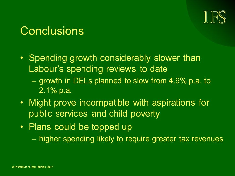 © Institute for Fiscal Studies, 2007 Conclusions Spending growth considerably slower than Labour's spending reviews to date –growth in DELs planned to slow from 4.9% p.a.