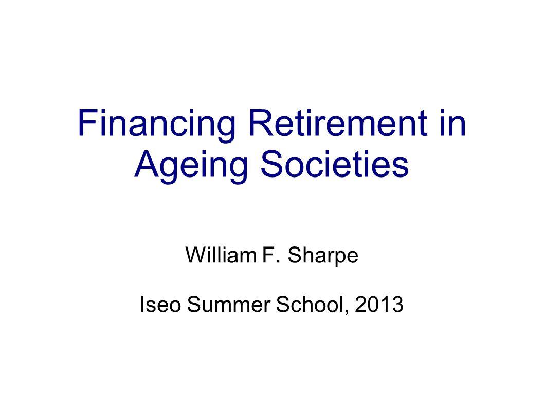 Financing Retirement in Ageing Societies William F. Sharpe Iseo Summer School, 2013