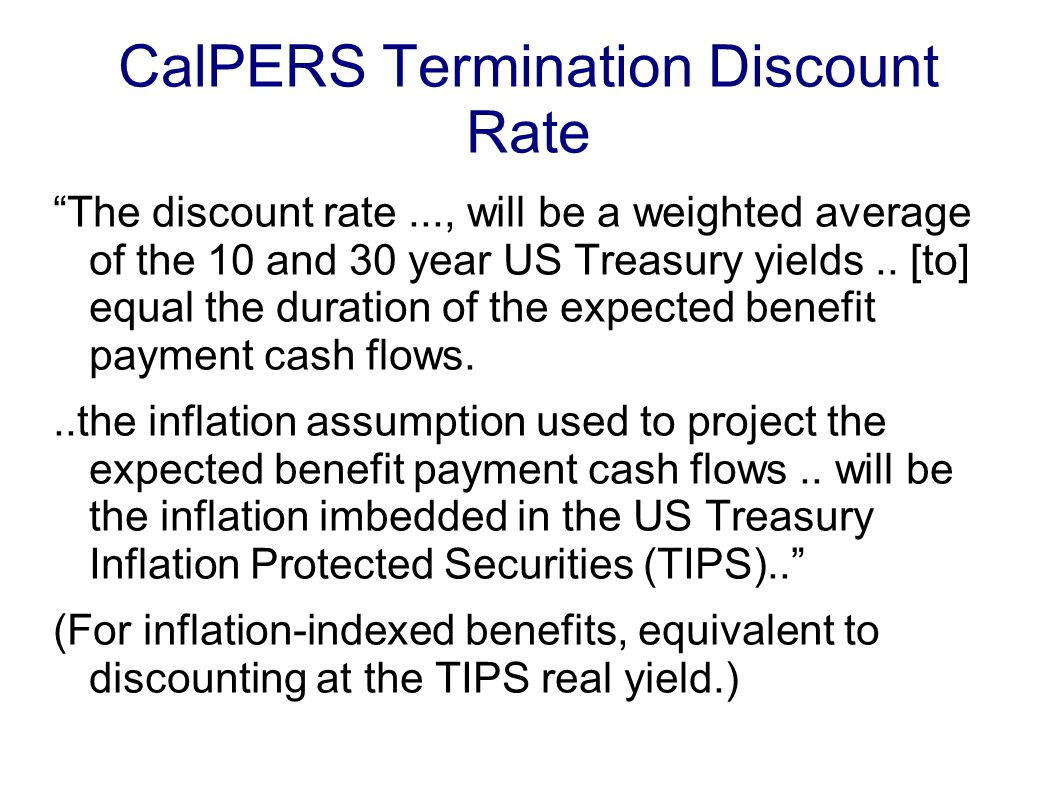 CalPERS Termination Discount Rate The discount rate..., will be a weighted average of the 10 and 30 year US Treasury yields..