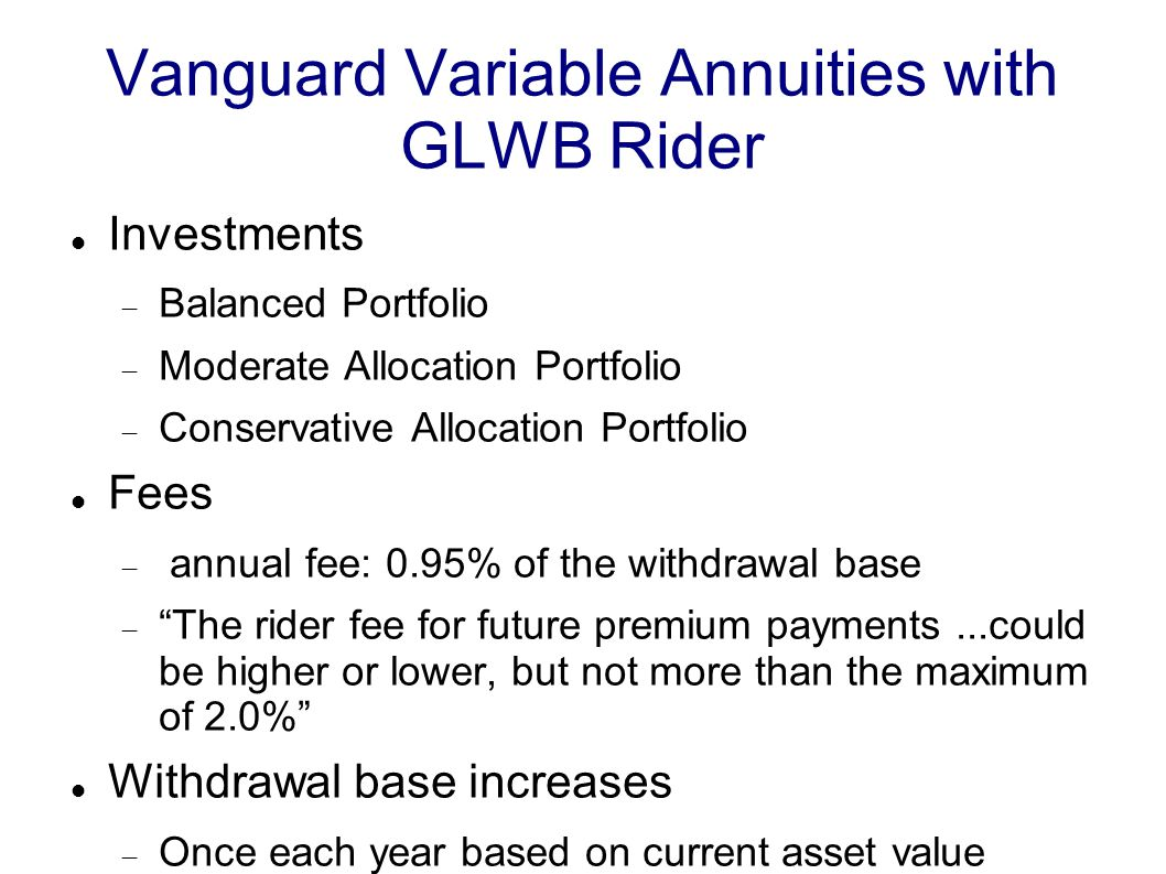 Vanguard Variable Annuities with GLWB Rider Investments  Balanced Portfolio  Moderate Allocation Portfolio  Conservative Allocation Portfolio Fees  annual fee: 0.95% of the withdrawal base  The rider fee for future premium payments...could be higher or lower, but not more than the maximum of 2.0% Withdrawal base increases  Once each year based on current asset value
